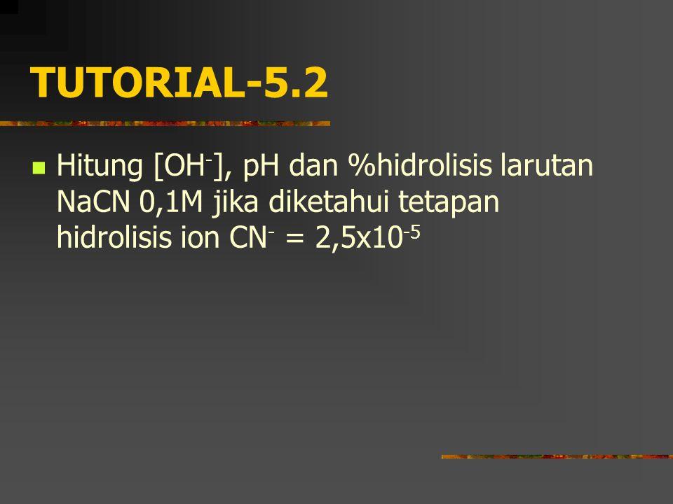 TUTORIAL-5.2 Hitung [OH-], pH dan %hidrolisis larutan NaCN 0,1M jika diketahui tetapan hidrolisis ion CN- = 2,5x10-5.